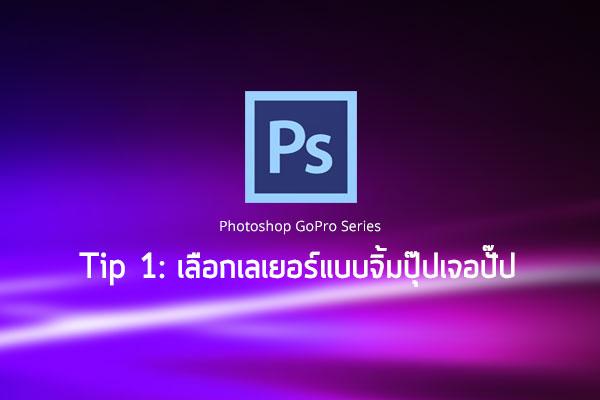 ซีรีย์ Photoshop ชุด GoPro ทิปที่ 1 – เลือกเลเยอร์แบบจิ้มปุ๊ปใช่ปั๊ป