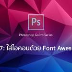 ซีรีย์ Photoshop ชุด GoPro ทิปที่ 7 – วิธีการใส่ Font Awesome