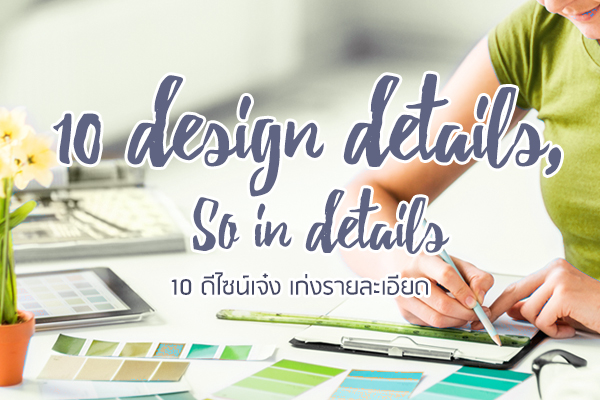 10 Design Details, So in Details (10 ดีไซน์เจ๋ง เก่งรายละเอียด)