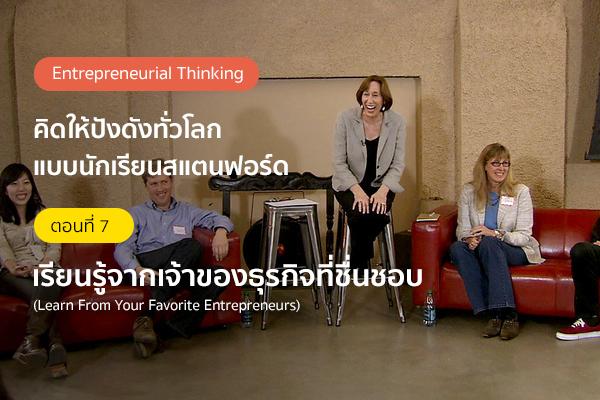 คิดให้ปังดังทั่วโลกแบบนักเรียนสแตนฟอร์ด ตอนที่ 7: เรียนรู้จากเจ้าของธุรกิจที่ชื่นชอบ